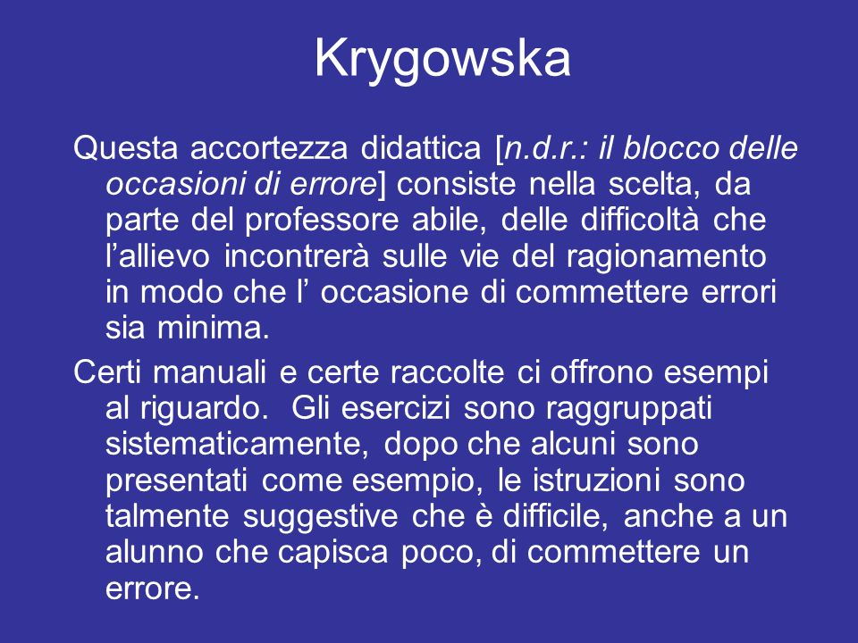 Krygowska Questa accortezza didattica [n.d.r.: il blocco delle occasioni di errore] consiste nella scelta, da parte del professore abile, delle difficoltà che lallievo incontrerà sulle vie del ragionamento in modo che l occasione di commettere errori sia minima.