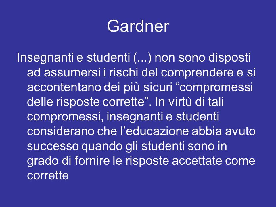 Gardner Insegnanti e studenti (...) non sono disposti ad assumersi i rischi del comprendere e si accontentano dei più sicuri compromessi delle risposte corrette.