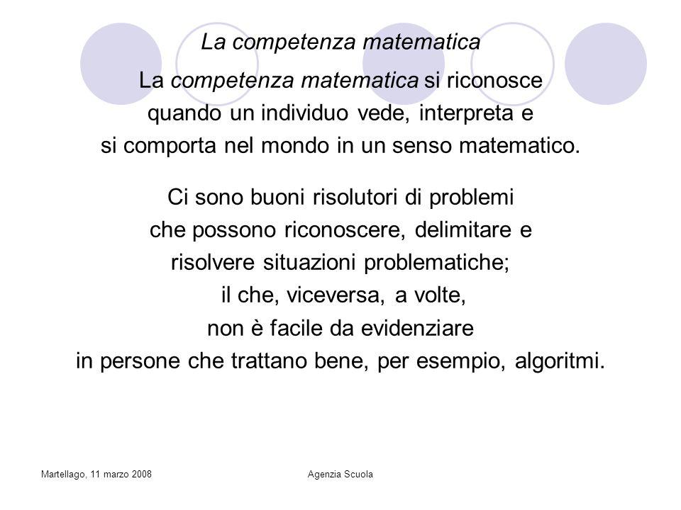 Martellago, 11 marzo 2008Agenzia Scuola La competenza matematica La competenza matematica si riconosce quando un individuo vede, interpreta e si comporta nel mondo in un senso matematico.