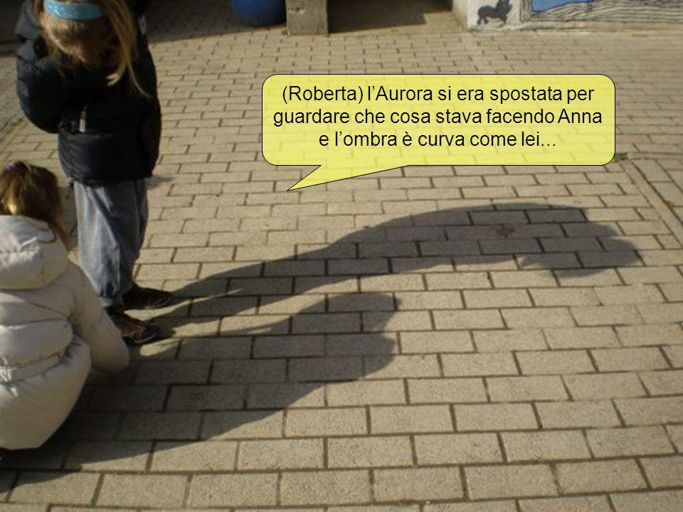 (Roberta) lAurora si era spostata per guardare che cosa stava facendo Anna e lombra è curva come lei...