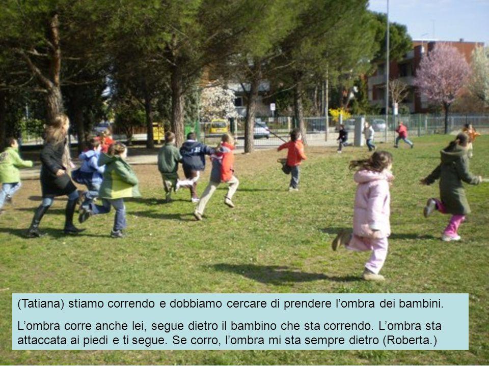 (Tatiana) stiamo correndo e dobbiamo cercare di prendere lombra dei bambini. Lombra corre anche lei, segue dietro il bambino che sta correndo. Lombra