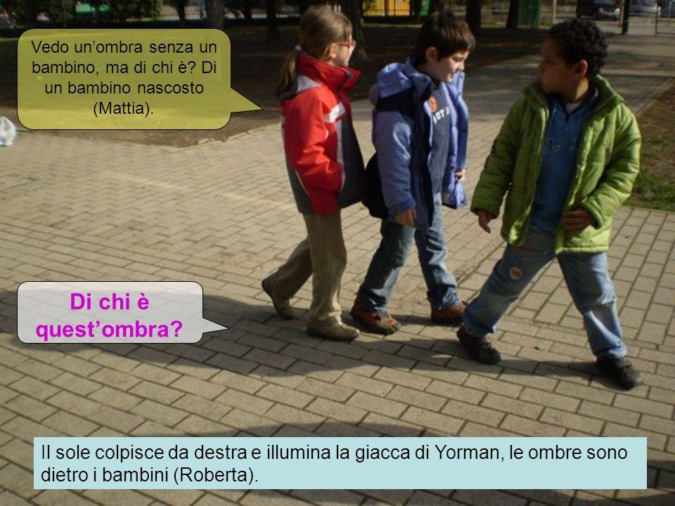 Il sole colpisce da destra e illumina la giacca di Yorman, le ombre sono dietro i bambini (Roberta). Vedo unombra senza un bambino, ma di chi è? Di un