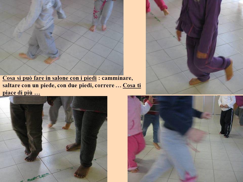 Cosa si può fare in salone con i piedi : camminare, saltare con un piede, con due piedi, correre … Cosa ti piace di più …