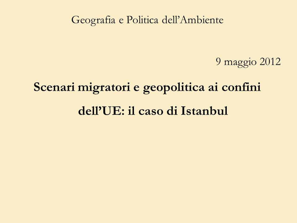 Geografia e Politica dellAmbiente 9 maggio 2012 Scenari migratori e geopolitica ai confini dellUE: il caso di Istanbul