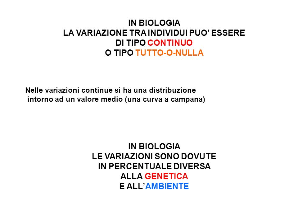 IN BIOLOGIA LA VARIAZIONE TRA INDIVIDUI PUO ESSERE DI TIPO CONTINUO O TIPO TUTTO-O-NULLA Nelle variazioni continue si ha una distribuzione intorno ad un valore medio (una curva a campana) IN BIOLOGIA LE VARIAZIONI SONO DOVUTE IN PERCENTUALE DIVERSA ALLA GENETICA E ALLAMBIENTE