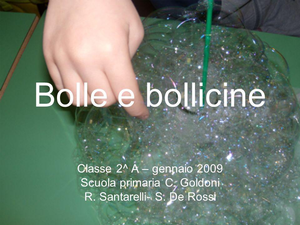 Bolle e bollicine Classe 2^ A – gennaio 2009 Scuola primaria C. Goldoni R. Santarelli- S. De Rossi