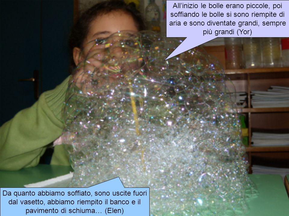 Da quanto abbiamo soffiato, sono uscite fuori dal vasetto, abbiamo riempito il banco e il pavimento di schiuma… (Elen) Allinizio le bolle erano piccole, poi soffiando le bolle si sono riempite di aria e sono diventate grandi, sempre più grandi (Yor)