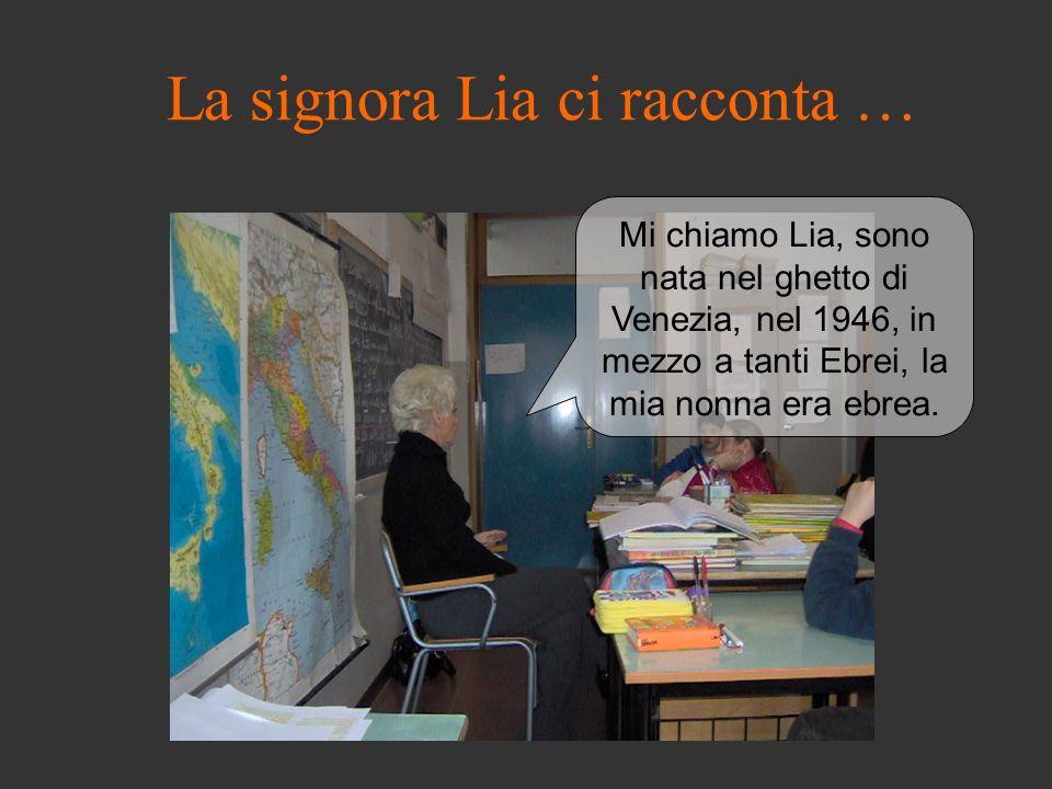 La signora Lia ci racconta … Mi chiamo Lia, sono nata nel ghetto di Venezia, nel 1946, in mezzo a tanti Ebrei, la mia nonna era ebrea.