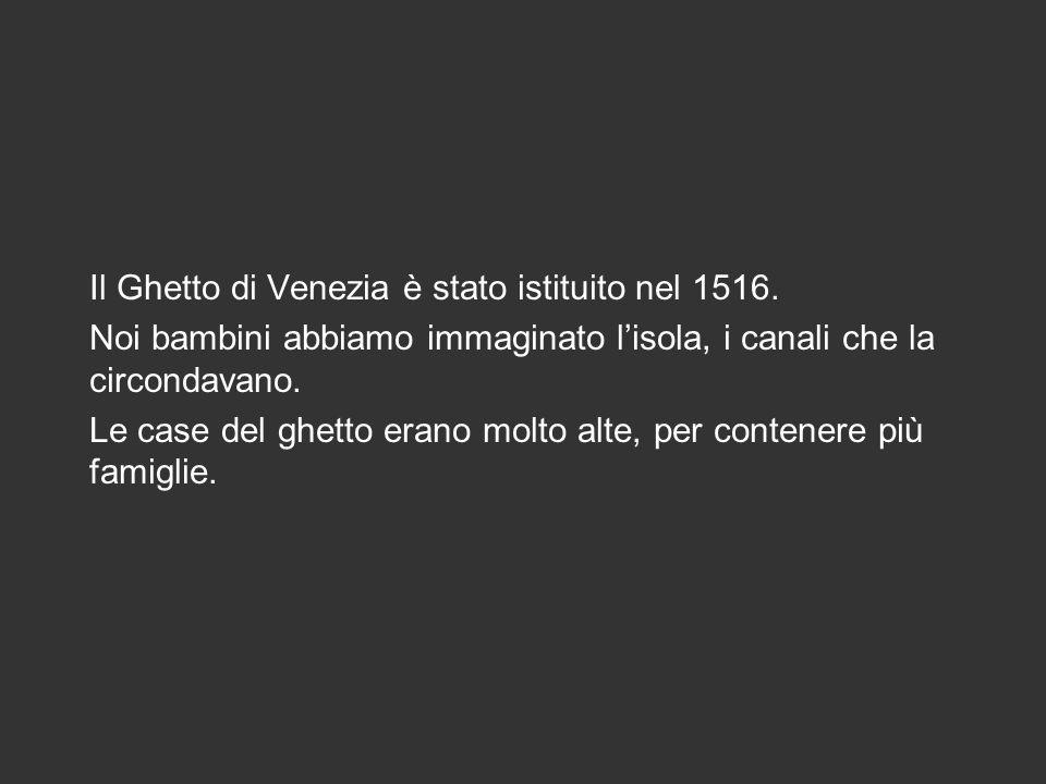 Il Ghetto di Venezia è stato istituito nel 1516. Noi bambini abbiamo immaginato lisola, i canali che la circondavano. Le case del ghetto erano molto a