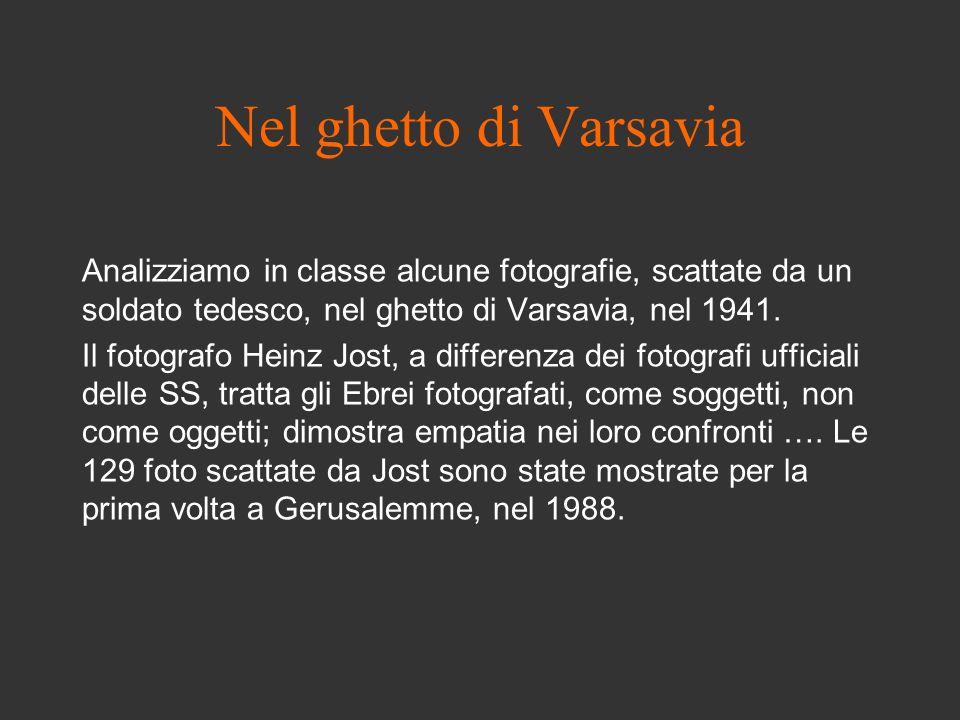 Nel ghetto di Varsavia Analizziamo in classe alcune fotografie, scattate da un soldato tedesco, nel ghetto di Varsavia, nel 1941. Il fotografo Heinz J