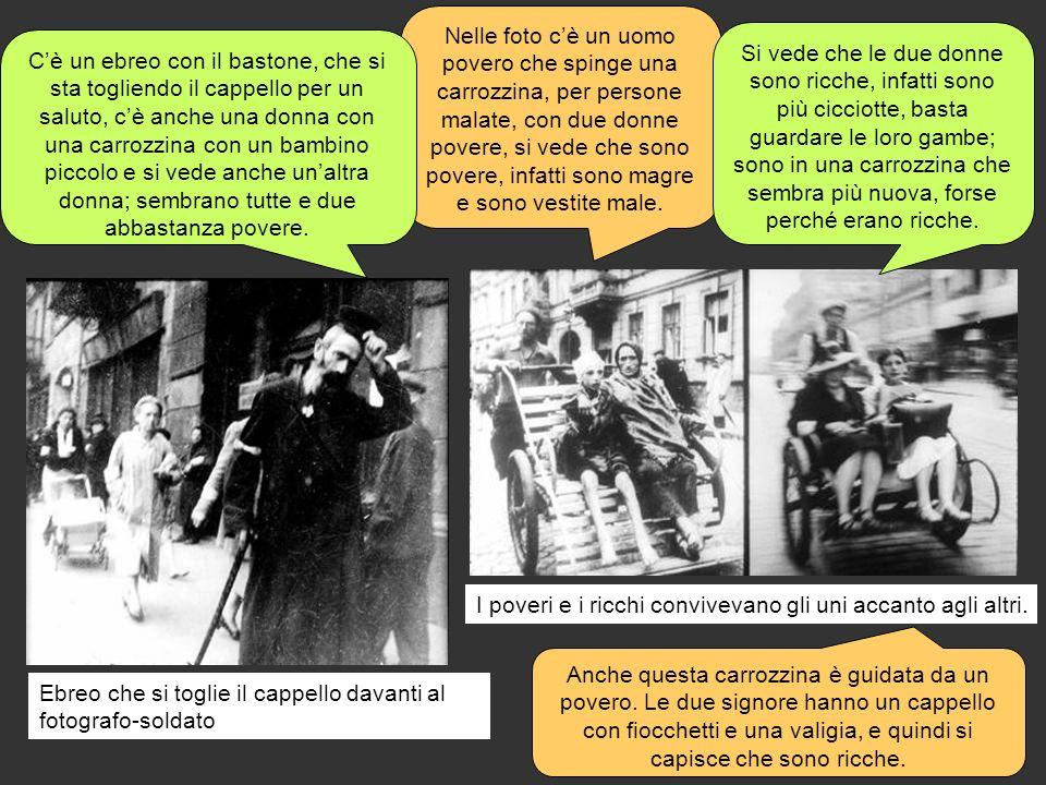 Ebreo che si toglie il cappello davanti al fotografo-soldato Nelle foto cè un uomo povero che spinge una carrozzina, per persone malate, con due donne povere, si vede che sono povere, infatti sono magre e sono vestite male.