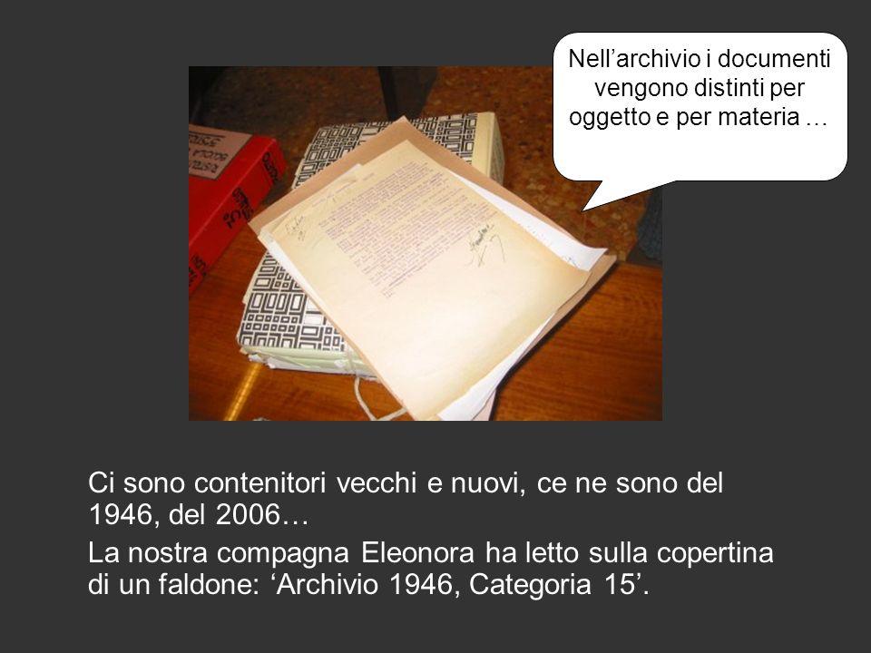 Ci sono contenitori vecchi e nuovi, ce ne sono del 1946, del 2006… La nostra compagna Eleonora ha letto sulla copertina di un faldone: Archivio 1946, Categoria 15.