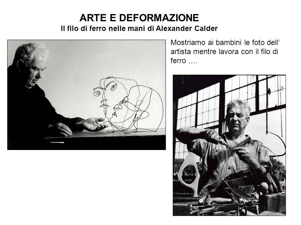 ARTE E DEFORMAZIONE Il filo di ferro nelle mani di Alexander Calder Mostriamo ai bambini le foto dell artista mentre lavora con il filo di ferro ….
