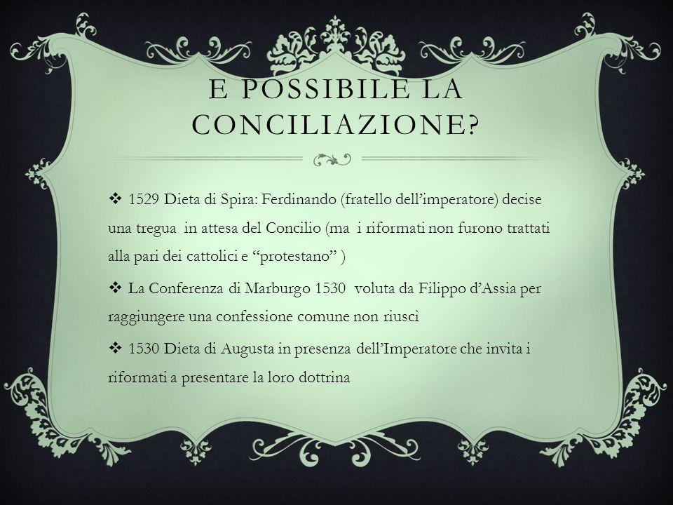 E POSSIBILE LA CONCILIAZIONE? 1529 Dieta di Spira: Ferdinando (fratello dellimperatore) decise una tregua in attesa del Concilio (ma i riformati non f