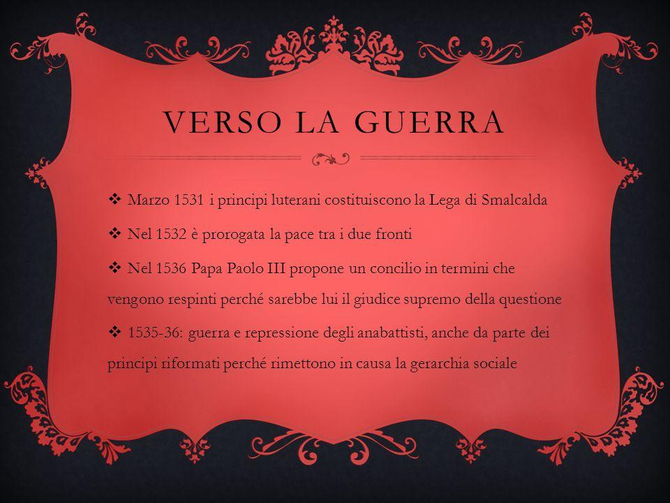 VERSO LA GUERRA Marzo 1531 i principi luterani costituiscono la Lega di Smalcalda Nel 1532 è prorogata la pace tra i due fronti Nel 1536 Papa Paolo II