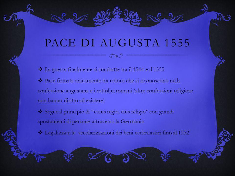 PACE DI AUGUSTA 1555 La guerra finalmente si combatte tra il 1544 e il 1555 Pace firmata unicamente tra coloro che si riconoscono nella confessione au