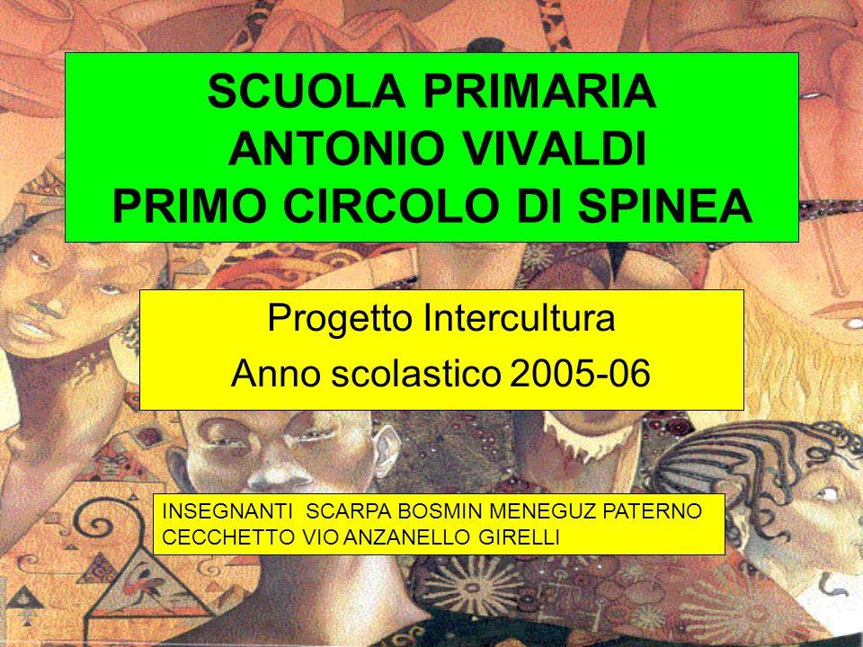 SCUOLA PRIMARIA ANTONIO VIVALDI PRIMO CIRCOLO DI SPINEA Progetto Intercultura Anno scolastico 2005-06 INSEGNANTI SCARPA BOSMIN MENEGUZ PATERNO CECCHET
