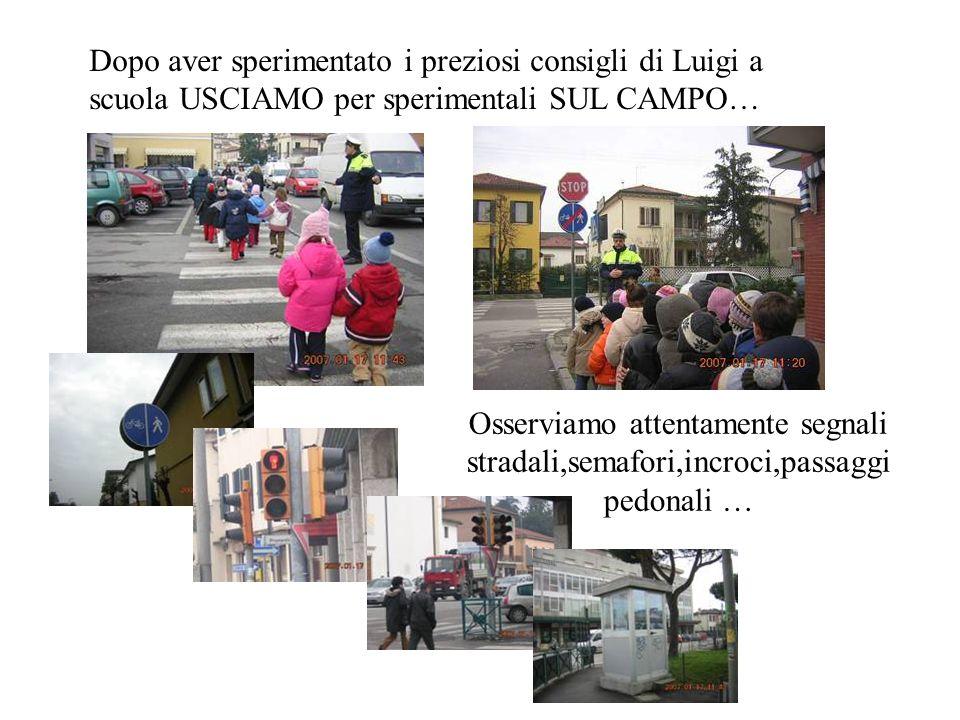 Dopo aver sperimentato i preziosi consigli di Luigi a scuola USCIAMO per sperimentali SUL CAMPO… Osserviamo attentamente segnali stradali,semafori,inc