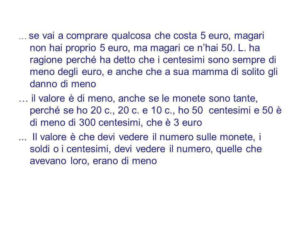 … se vai a comprare qualcosa che costa 5 euro, magari non hai proprio 5 euro, ma magari ce nhai 50. L. ha ragione perché ha detto che i centesimi sono