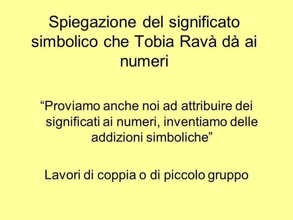 Spiegazione del significato simbolico che Tobia Ravà dà ai numeri Proviamo anche noi ad attribuire dei significati ai numeri, inventiamo delle addizio