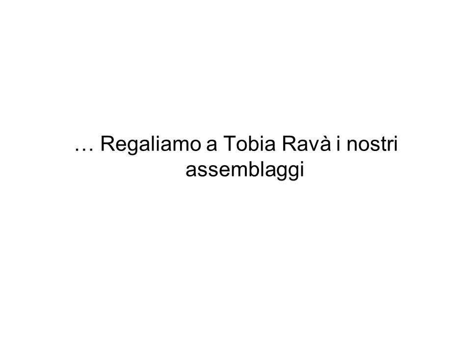 … Regaliamo a Tobia Ravà i nostri assemblaggi