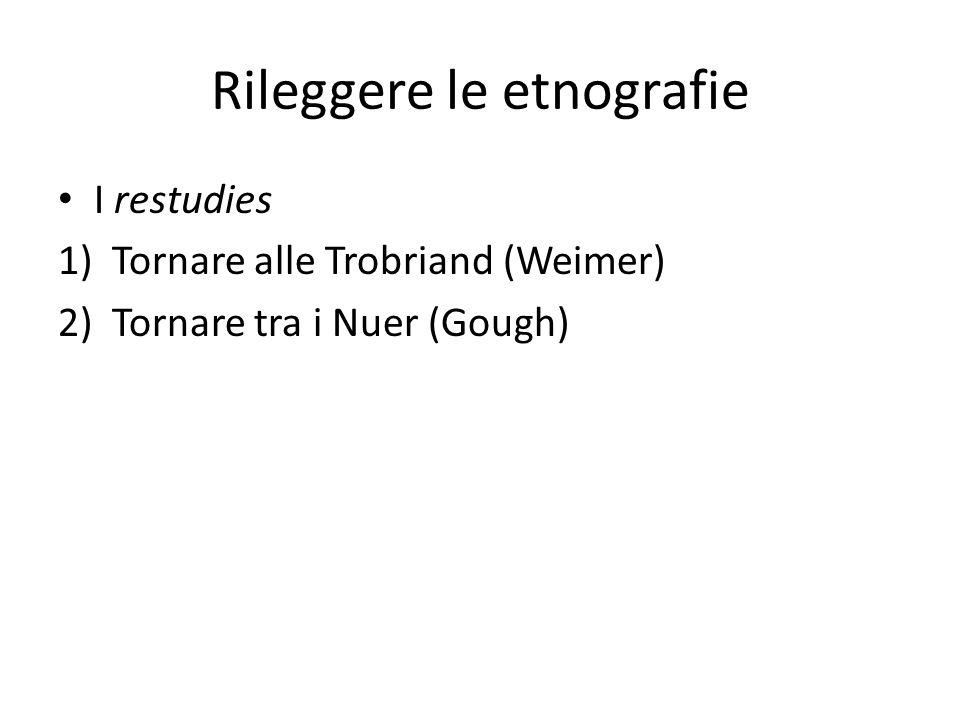 Rileggere le etnografie I restudies 1)Tornare alle Trobriand (Weimer) 2)Tornare tra i Nuer (Gough)