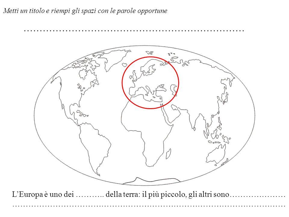 LEuropa è uno dei ……….. della terra: il più piccolo, gli altri sono………………… ………………………………………………………………………………………… Metti un titolo e riempi gli spazi con l