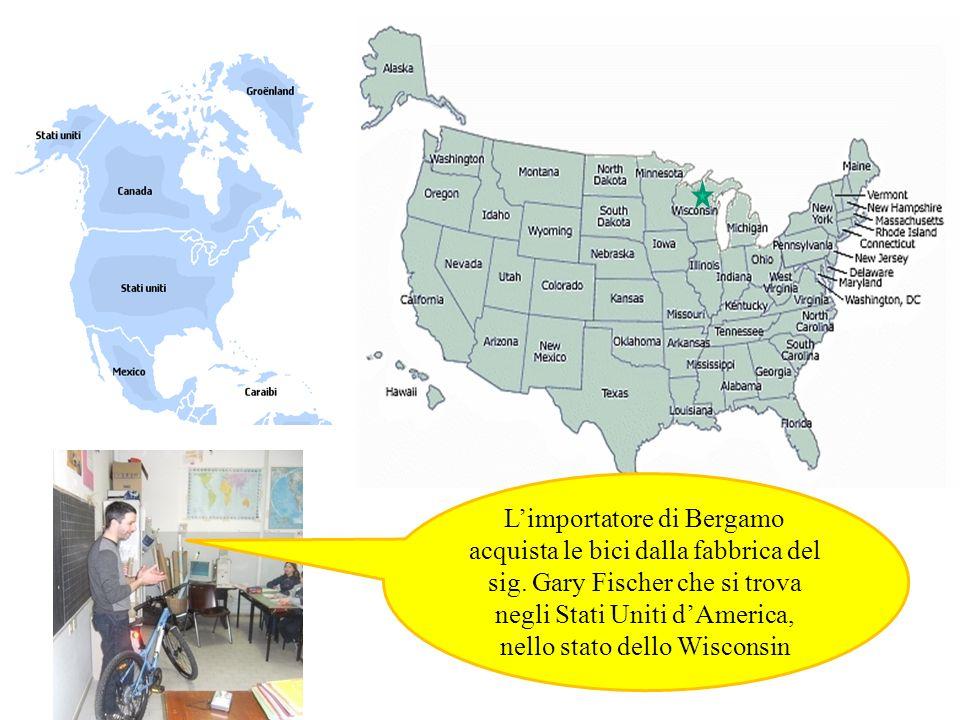 Limportatore di Bergamo acquista le bici dalla fabbrica del sig. Gary Fischer che si trova negli Stati Uniti dAmerica, nello stato dello Wisconsin