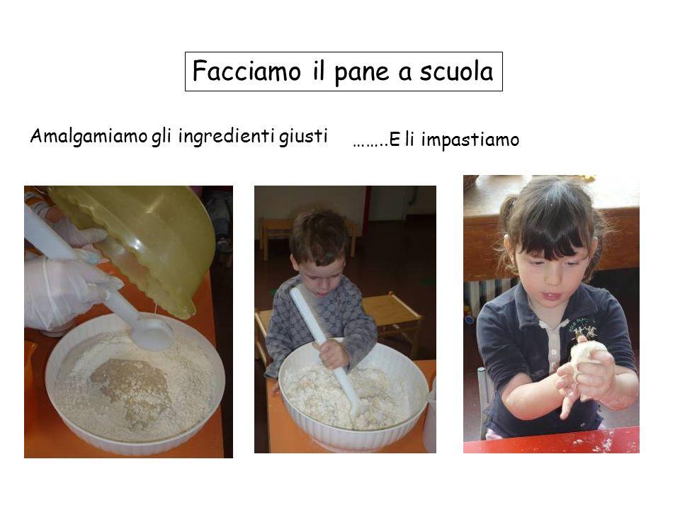 Facciamo il pane a scuola ……..E li impastiamo Amalgamiamo gli ingredienti giusti