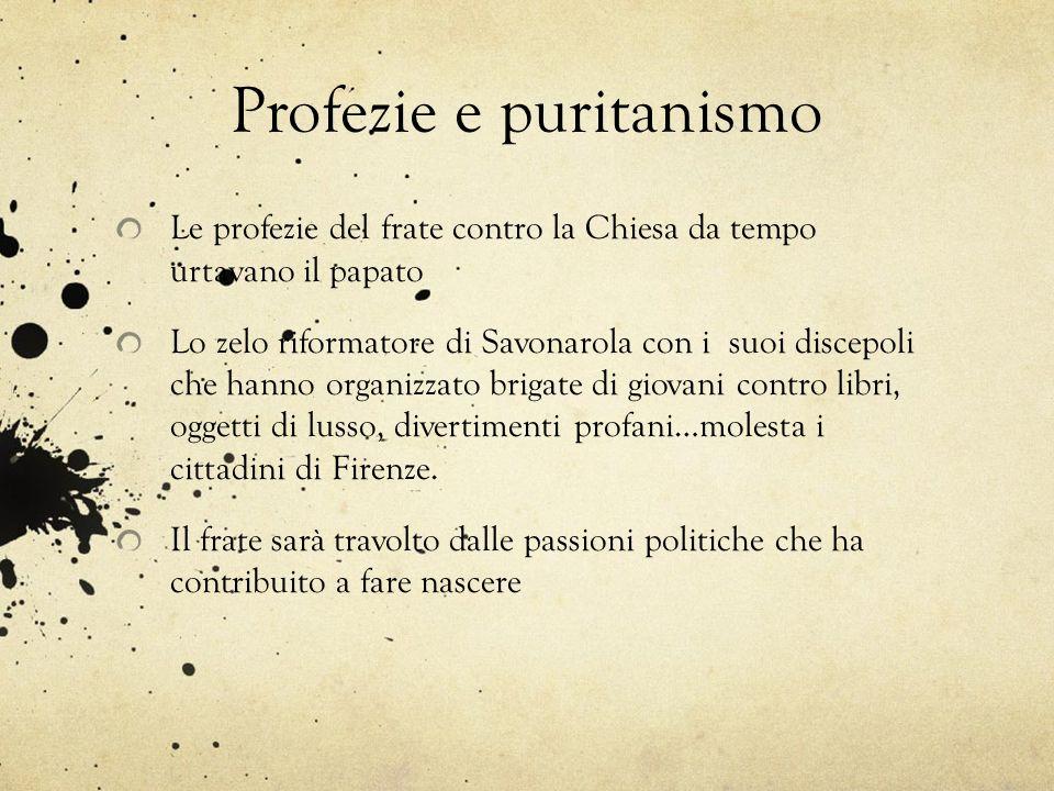 Profezie e puritanismo Le profezie del frate contro la Chiesa da tempo urtavano il papato Lo zelo riformatore di Savonarola con i suoi discepoli che h
