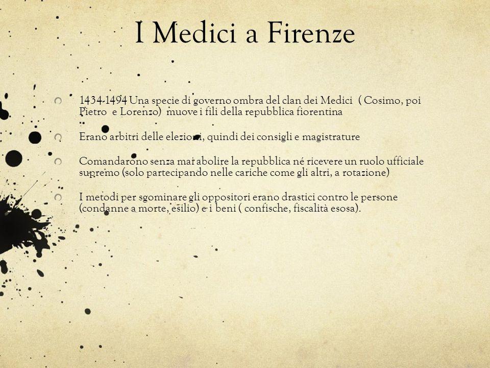 I Medici a Firenze 1434-1494 Una specie di governo ombra del clan dei Medici ( Cosimo, poi Pietro e Lorenzo) muove i fili della repubblica fiorentina