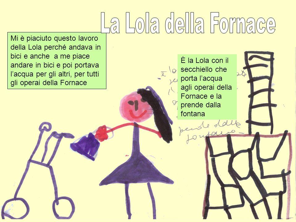 È la Lola con il secchiello che porta lacqua agli operai della Fornace e la prende dalla fontana Mi è piaciuto questo lavoro della Lola perché andava