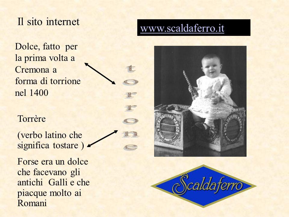 Il sito internet www.scaldaferro.it Dolce, fatto per la prima volta a Cremona a forma di torrione nel 1400 Torrère (verbo latino che significa tostare ) Forse era un dolce che facevano gli antichi Galli e che piacque molto ai Romani