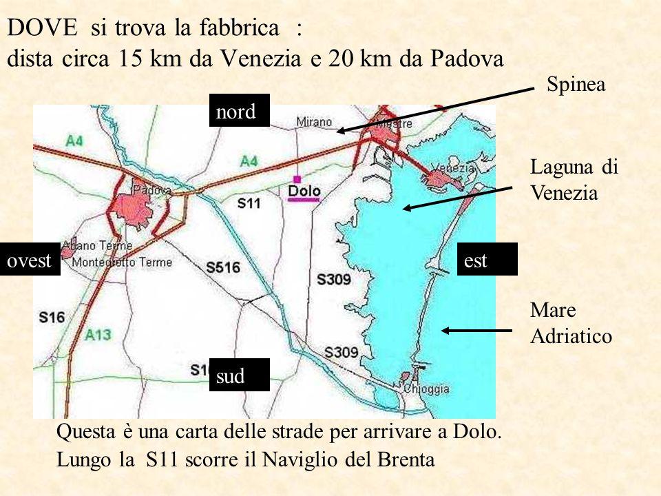 DOVE si trova la fabbrica : dista circa 15 km da Venezia e 20 km da Padova nord estovest sud Questa è una carta delle strade per arrivare a Dolo.