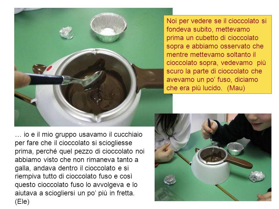 Noi per vedere se il cioccolato si fondeva subito, mettevamo prima un cubetto di cioccolato sopra e abbiamo osservato che mentre mettevamo soltanto il