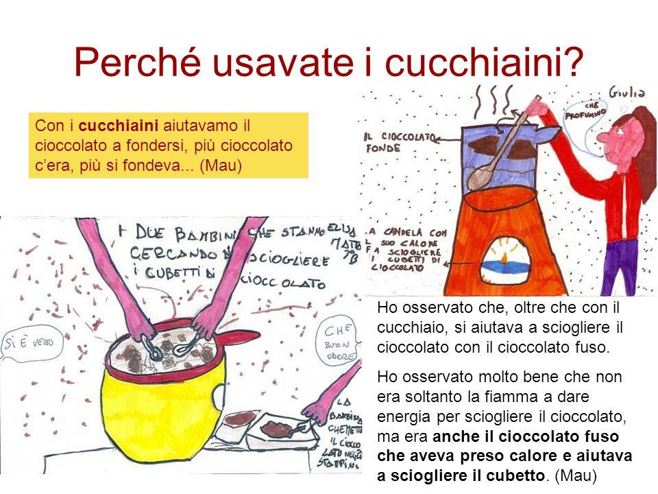 Con i cucchiaini aiutavamo il cioccolato a fondersi, più cioccolato cera, più si fondeva... (Mau) Perché usavate i cucchiaini? Ho osservato che, oltre
