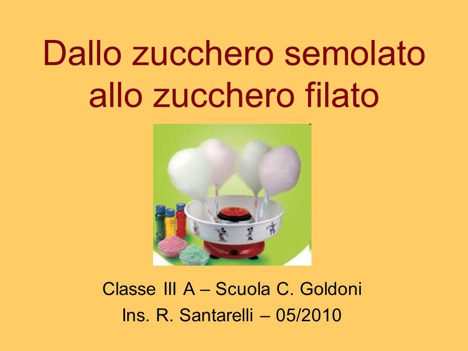 Dallo zucchero semolato allo zucchero filato Classe III A – Scuola C. Goldoni Ins. R. Santarelli – 05/2010