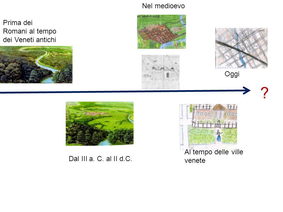 Prima dei Romani al tempo dei Veneti antichi Dal III a. C. al II d.C. Nel medioevo Al tempo delle ville venete Oggi ?