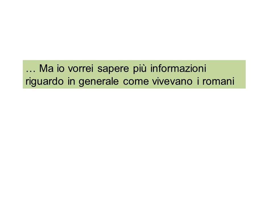 … Ma io vorrei sapere più informazioni riguardo in generale come vivevano i romani