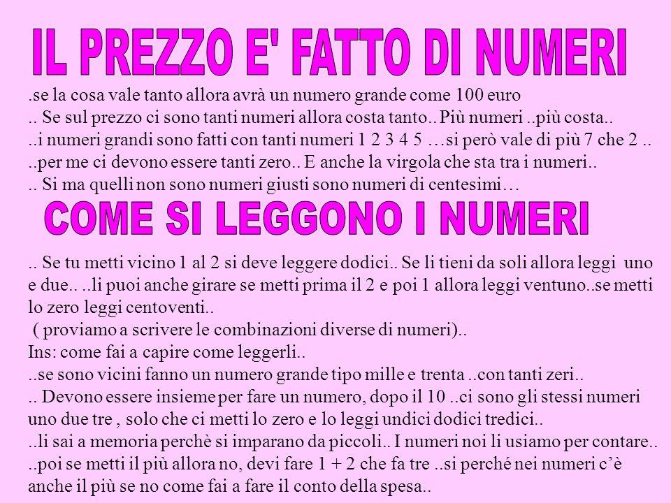 .se la cosa vale tanto allora avrà un numero grande come 100 euro.. Se sul prezzo ci sono tanti numeri allora costa tanto.. Più numeri..più costa....i