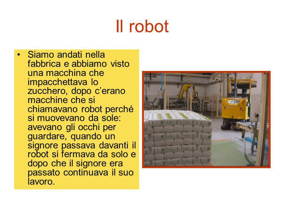 Il robot Siamo andati nella fabbrica e abbiamo visto una macchina che impacchettava lo zucchero, dopo cerano macchine che si chiamavano robot perché s