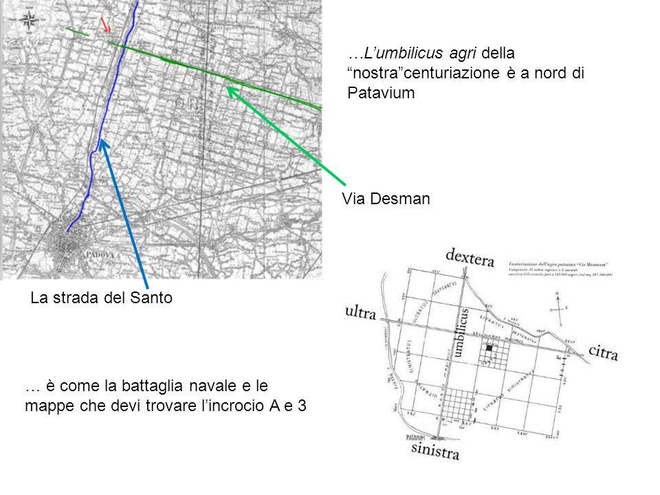 …Lumbilicus agri della nostracenturiazione è a nord di Patavium Via Desman La strada del Santo … è come la battaglia navale e le mappe che devi trovare lincrocio A e 3