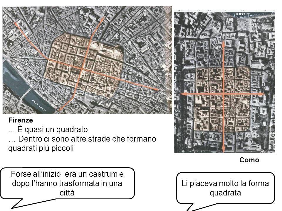 Forse allinizio era un castrum e dopo lhanno trasformata in una città Firenze Como … È quasi un quadrato … Dentro ci sono altre strade che formano quadrati più piccoli Li piaceva molto la forma quadrata