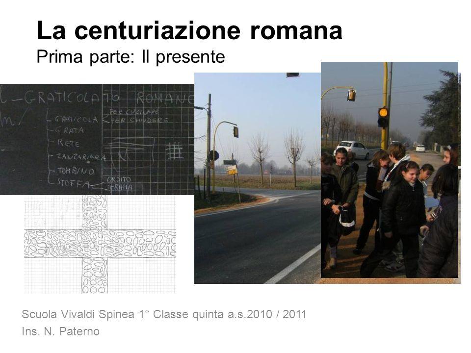 La centuriazione romana Prima parte: Il presente Scuola Vivaldi Spinea 1° Classe quinta a.s.2010 / 2011 Ins. N. Paterno