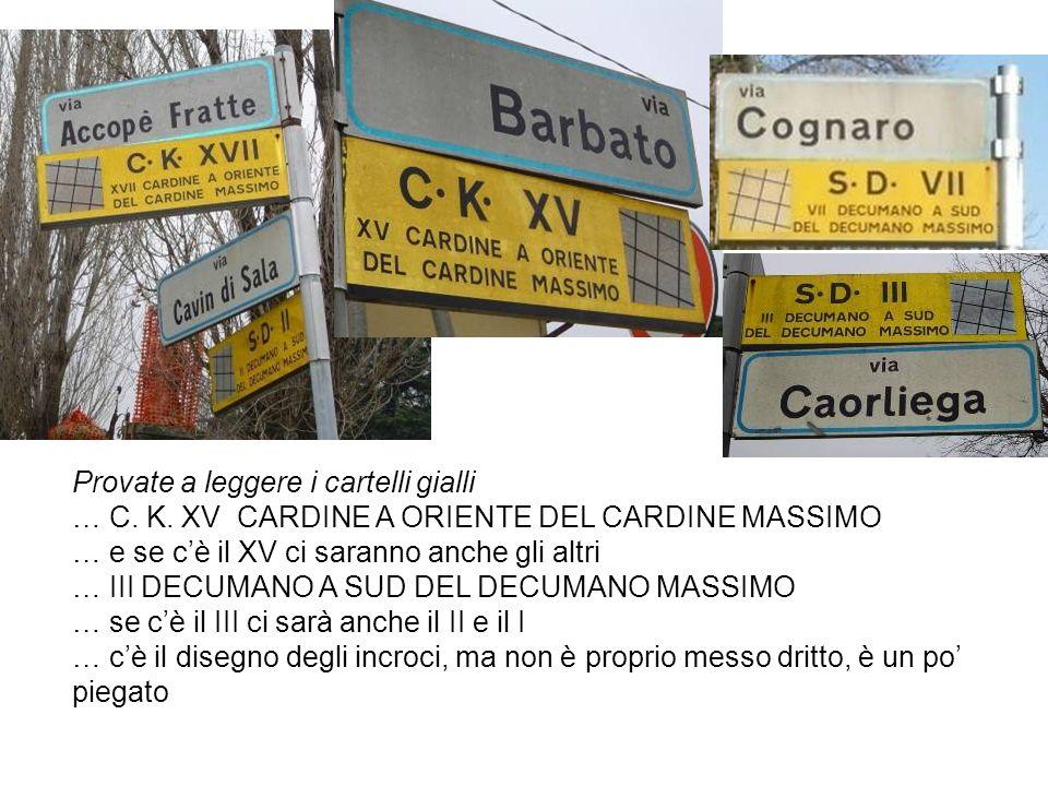 Provate a leggere i cartelli gialli … C. K. XV CARDINE A ORIENTE DEL CARDINE MASSIMO … e se cè il XV ci saranno anche gli altri … III DECUMANO A SUD D