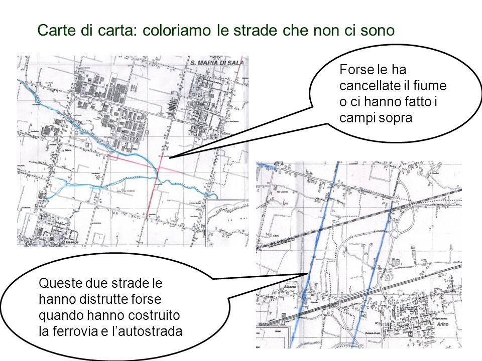 Carte di carta: coloriamo le strade che non ci sono Forse le ha cancellate il fiume o ci hanno fatto i campi sopra Queste due strade le hanno distrutt