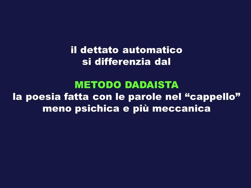 il dettato automatico si differenzia dal METODO DADAISTA la poesia fatta con le parole nel cappello meno psichica e più meccanica
