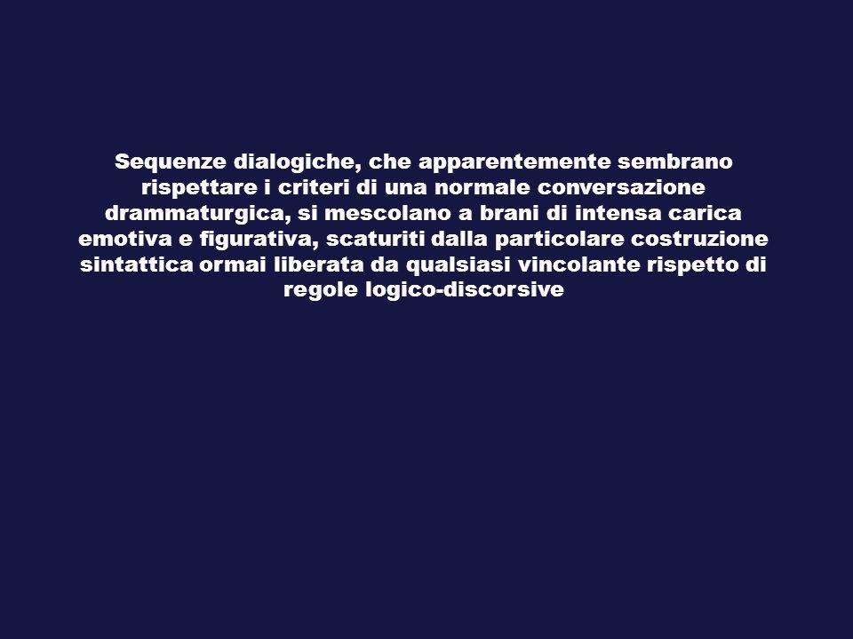 Sequenze dialogiche, che apparentemente sembrano rispettare i criteri di una normale conversazione drammaturgica, si mescolano a brani di intensa cari