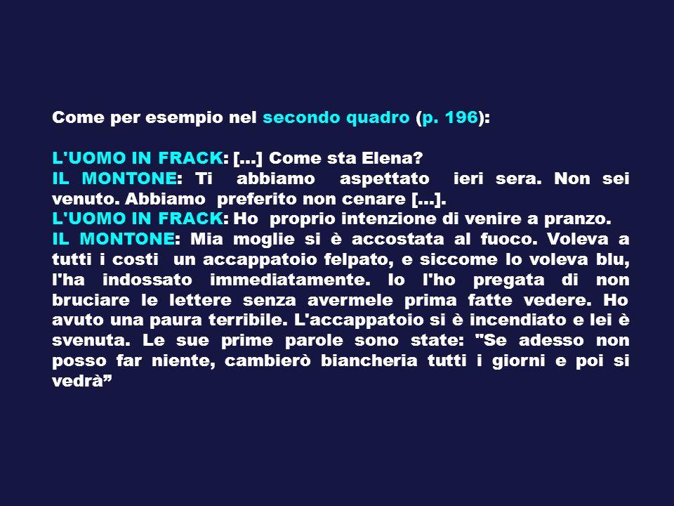 Come per esempio nel secondo quadro (p. 196): L'UOMO IN FRACK: [...] Come sta Elena? IL MONTONE: Ti abbiamo aspettato ieri sera. Non sei venuto. Abbia