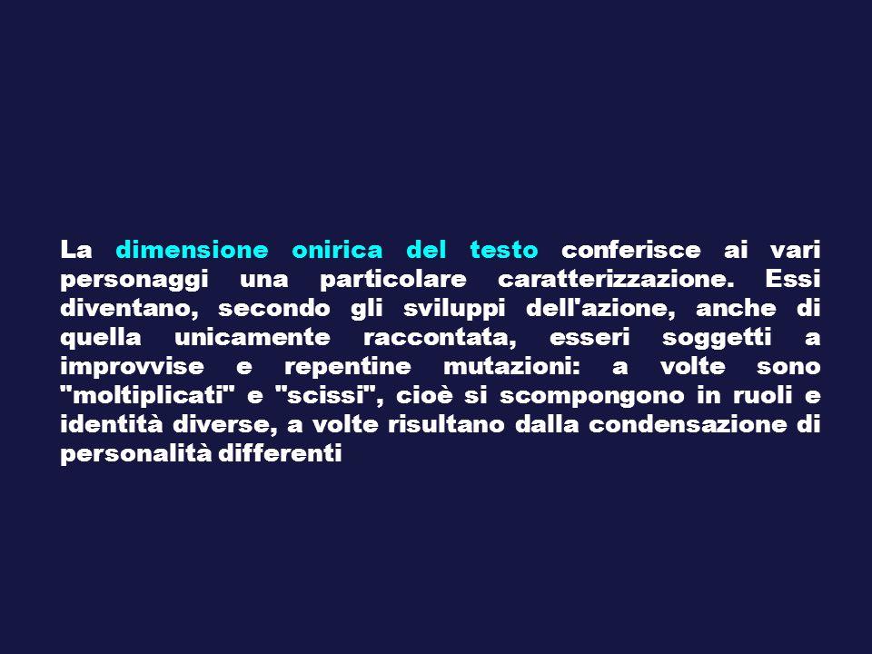 La dimensione onirica del testo conferisce ai vari personaggi una particolare caratterizzazione. Essi diventano, secondo gli sviluppi dell'azione, anc